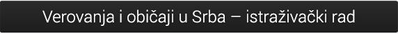 Verovanja i običaji u Srba – istraživački rad